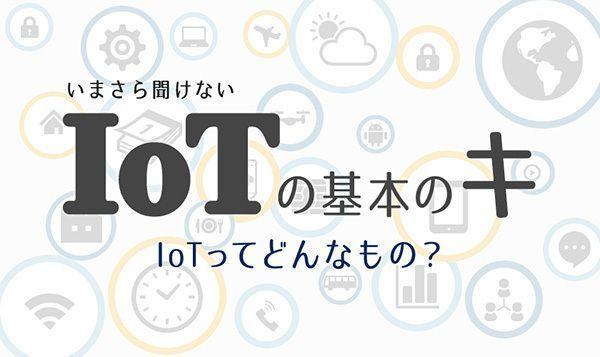 いまさら聞けないIoTの基本のキ 〜第6回 「モノ」を「サービス」に変えるIoT〜