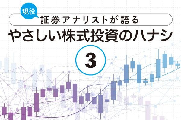 現役証券アナリストが語る、やさしい株式投資のハナシ【第3回】